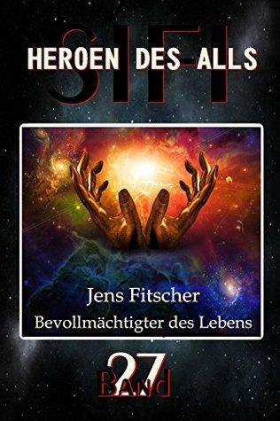 Bevollmächtigter des Lebens: Bevollmächtigter des Lebens (HEROEN DES ALLS 27)  by  Jens Fitscher