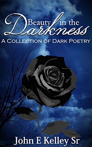 Beauty in the Darkness: A Collection of Dark Poetry  by  John E Kelley Sr