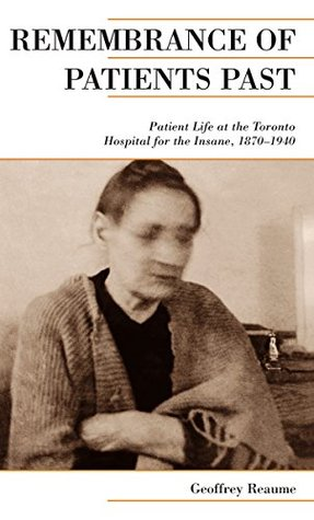Remembrance of Patients Past: Life at the Toronto Hospital for the Insane, 1870-1940 (Canadian Social History Series) Geoffrey Reaume