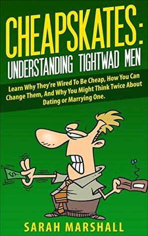 Cheapskates: Understanding Tightwad Men: Learn Why Theyre Wired To Be Cheap, How You Can Change Them, And Why You Might Think Twice About Dating or Marrying One.  by  Sarah Marshall