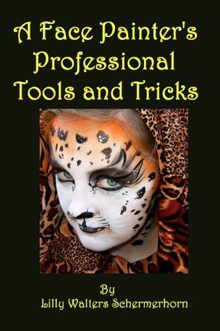 A Face Painters Professional Tools and Tricks: Advanced Face Painting Designs and Techniques Lilly Walters Schermerhorn