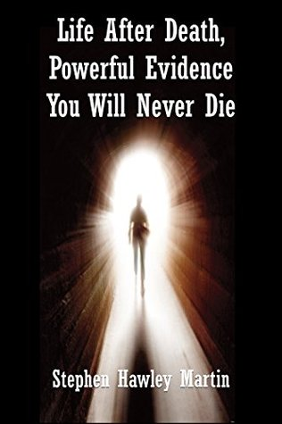 Life After Death, Powerful Evidence You Will Never Die Stephen Hawley Martin