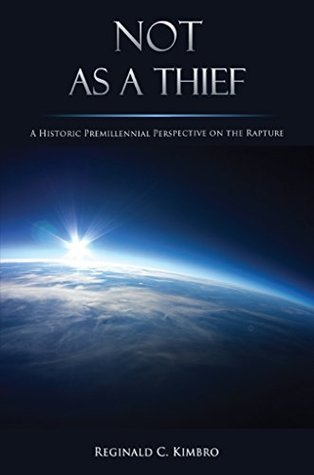 Not As A Thief: A Historic Premillennial Perspective on the Rapture Reginald Kimbro