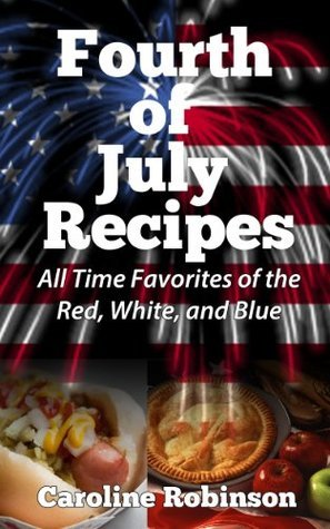 Fourth of July Recipes - All Time Favorites of the Red, White, and Blue  by  Caroline Robinson