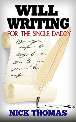Will Writing For The Single Daddy: How To Write A Will For The Single Dad  by  Nick    Thomas