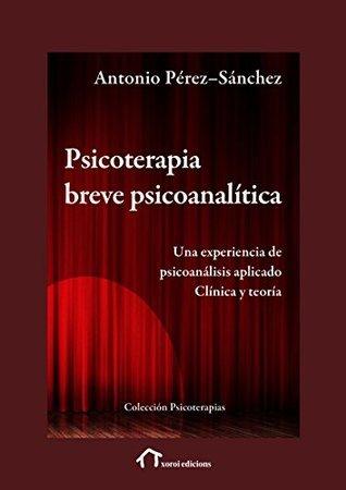 Psicoterapia Breve Psicoanalítica: Una experiencia de psicoanálisis aplicado. Clínica y teoría  by  Antonio Perez-Sanchez