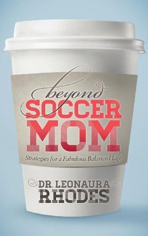 Beyond Soccer Mom: Strategies for a Fabulous Balanced Life  by  Leonaura Rhodes