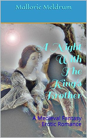 A Night With The Kings Brother: A Medieval Fantasy Erotic Romance Mallorie Meldrum