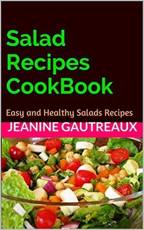 Salad Recipes CookBook: Easy and Healthy Salads Recipes Jeanine Gautreaux