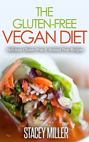 The Gluten-Free Vegan Diet: Delicious Gluten-Free & Animal Free Recipes  by  Stacey Miller