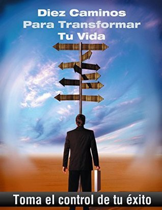 Diez caminos para transformar tu vida: Toma el control de tu éxito  by  Monica Garciadiego