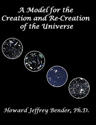 A Model for the Creation and Re-Creation of the Universe  by  Howard Bender