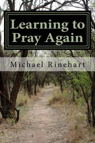 Learning to Pray Again: Peace and Joy Through an Ancient Practice  by  Michael Rinehart