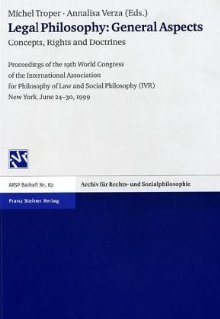 Legal Philosophy: General Aspects: Concepts, Rights and Doctrines. Proceedings of the 19th World Congress of the International Association for Philosophy of Law and Social Philosophy (IVR) New York, June 24-30, 1999 Michel Troper