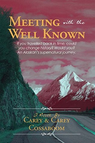 Meeting With The Well Known: If you travelled back in time, could you change history? Would you? An Alaskans supernatural journey.  by  Carey Cossaboom