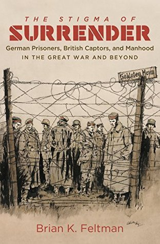 The Stigma of Surrender: German Prisoners, British Captors, and Manhood in the Great War and Beyond  by  Brian K. Feltman