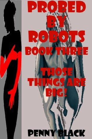 THOSE THINGS ARE BIG! (A Robot Sex Gangbang Erotica Story with Bondage) (PROBED BY ROBOTS Book 3) Penny Black