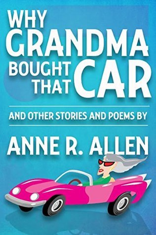 Why Grandma Bought That Car...and other stories and poems  by  Anne R. Allen