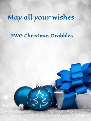 May All Your Wishes ... FWG Christmas Drabbles Laura Matheson