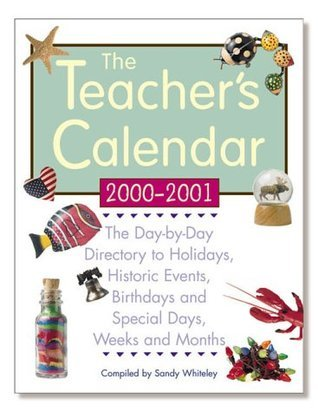 The Teachers Calendar : School Year 2000-2001 : The Day-By-Day Directory to Holidays, Historic Event, Birthdays and Special Days, Weeks and Months)  by  Sandy Whiteley