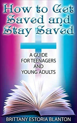 How to Get Saved and Stay Saved: A Guide for Teenagers and Young Adults Brittany Estoria Blanton