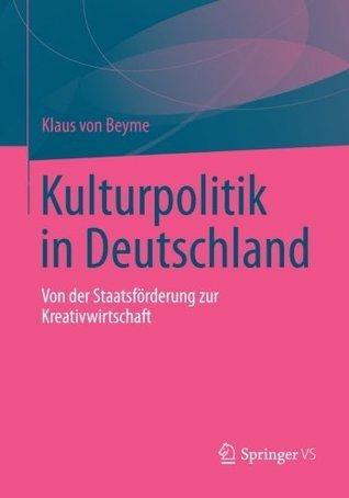 Kulturpolitik in Deutschland: Von der Staatsförderung zur Kreativwirtschaft Klaus von Beyme