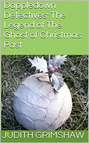Dappledown Detectives: The Legend of The Ghost of Christmas Past (The Dappledown Detectives Book 2) Judith Grimshaw