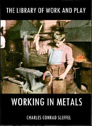 The Library of Work and Play : Working in Metals  by  Charles Conrad Sleffel