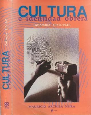 Cultura e Identidad Obrera: Colombia 1910 - 1945 Mauricio Archila