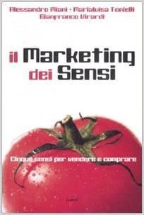 Il Marketing dei Sensi. Cinque sensi per vendere e comprare Alessandro Miani