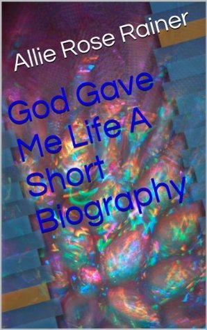 God Gave Me Life A Short Biography  by  Allie Rose Rainer