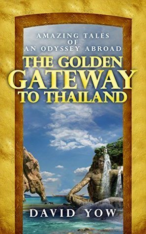 The Golden Gateway to Thailand: Amazing tales of an odyssey abroad  by  David Yow