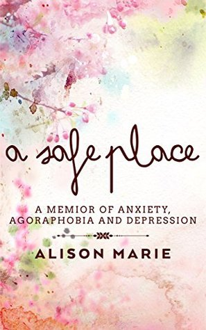 A Safe Place: A memior of anxiety, agoraphobia and depression Alison Marie