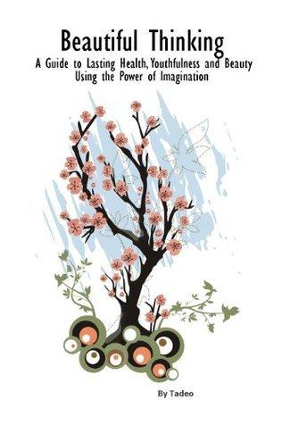 Beautiful Thinking - Health Beauty and Youth through Imagination Tadeo