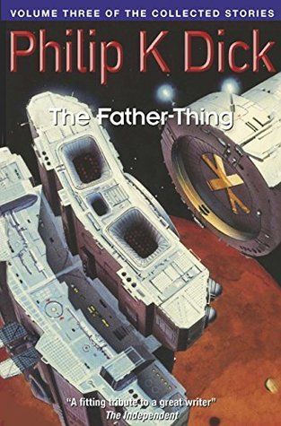 The Father-Thing: Volume Three Of The Collected Stories  by  Philip K. Dick