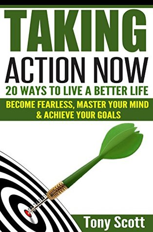 Taking Action Now: 20 Ways To Live A Better Life - Become Fearless, Master Your Mind & Achieve Your Goals  by  Tony Scott