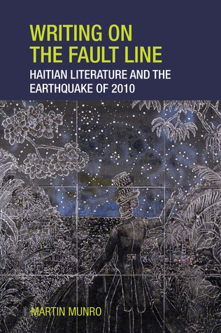 Writing on the Fault Line: Haitian Literature and the Earthquake of 2010  by  Martin Munro