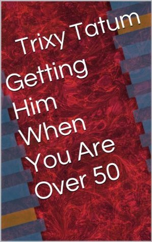 Getting Him When You Are Over 50  by  Trixy Tatum