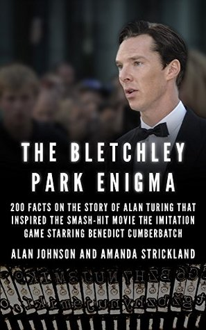 The Bletchley Park Enigma: 200+ Facts on the Story of Alan Turing That Inspired the Smash Hit Movie The Imitation Game Starring Benedict Cumberbatch  by  Alan Johnson
