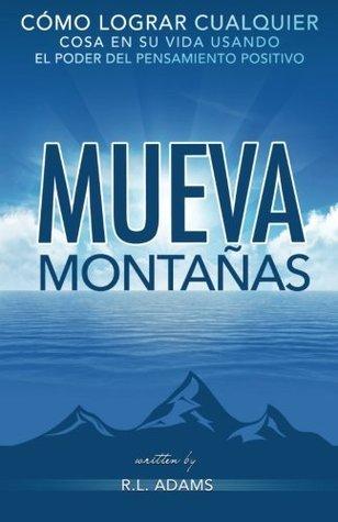 Mueva Montanas: Como Lograr Cualquier Cosa En Su Vida Con El Poder del Pensamiento Positivo  by  R.L. Adams