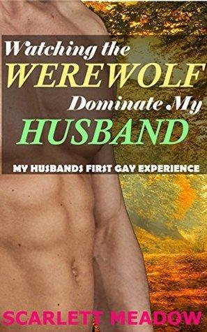 Watching the Werewolf Dominate My Husband  by  Scarlett Meadow