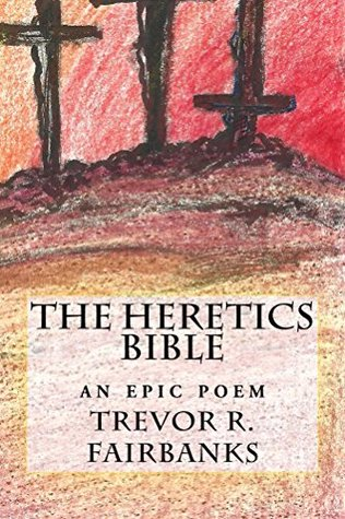 The Heretics Bible: An Epic Poem Trevor R. Fairbanks