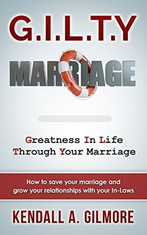 G.I.L.T.Y Marriage: How to save your marriage and grow your relationships with your In-Laws Kendall Gilmore