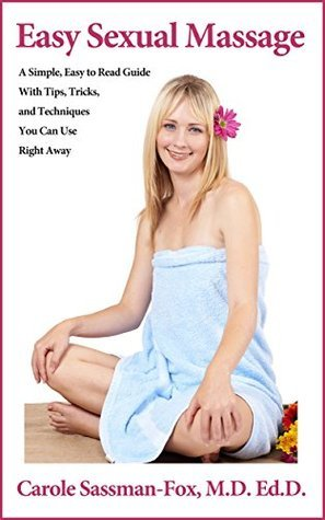 Easy Sexual Massage: A Simple, Easy to Read Guide With Tips, Tricks, and Techniques You Can Use Right Away  by  Carole Sassman-Fox