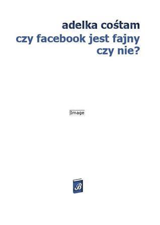 Czy Facebook jest fajny czy nie?  by  Adelka Cośtam