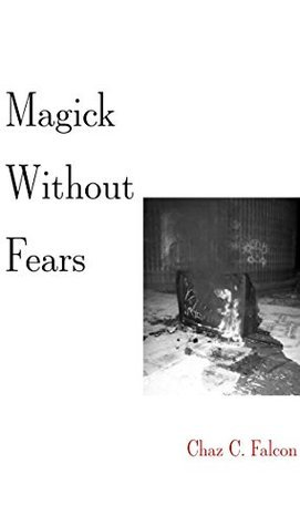 Magick Without Fears: An Introduction and Primer to Magick in the Post Modern World  by  Chaz Harris
