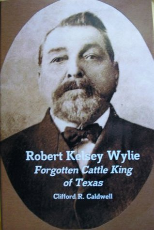 Robert Kelsey Wylie, Forgotten Cattle King of Texas Clifford R. Caldwell
