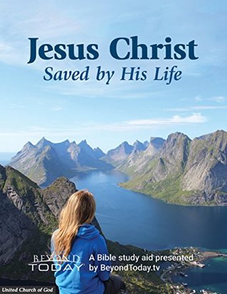 Jesus Christ: Saved By His Life - A Bible Study Aid Presented By BeyondToday.tv United Church of God