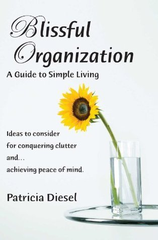 Blissful Organization A Guide to Simple Living: Ideas to consider for conquering clutter and achieving peace of mind Patricia Diesel