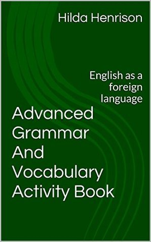Advanced Grammar and Vocabulary Activity Book: English as a foreign language Hilda Henrison